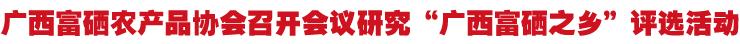 """广西富硒农产品协会召开会议研究""""广西富硒之乡""""评选活动"""