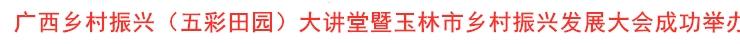 广西乡村振兴(五彩田园)大讲堂暨玉林市乡村振兴发展大会成功举办