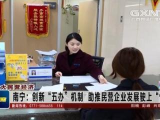 """南宁:创新""""五办""""机制 助推民营企业发展驶上""""快车道"""""""