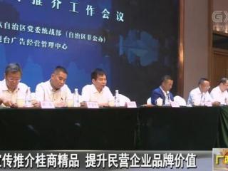 宣传推介桂商精品 提升民营企业品牌价值