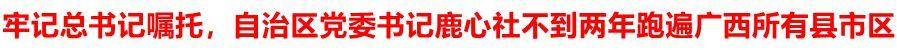 牢记总书记嘱托,自治区党委书记鹿心社不到两年跑遍广西所有县市区